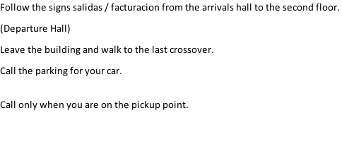 Follow the signs salidas / facturacion from the arrivals hall to the second floor.  (Departure Hall) Leave the building and walk to the last crossover. Call the parking for your car.  Call only when you are on the pickup point.